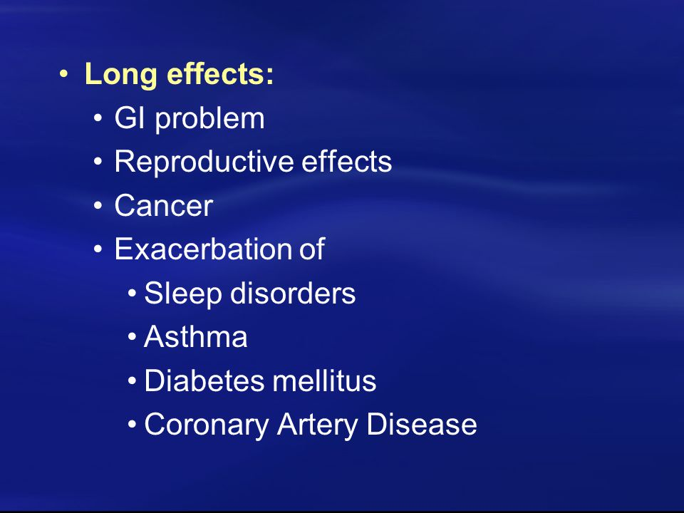 Long effects: GI problem Reproductive effects Cancer Exacerbation of Sleep disorders Asthma Diabetes mellitus Coronary Artery Disease