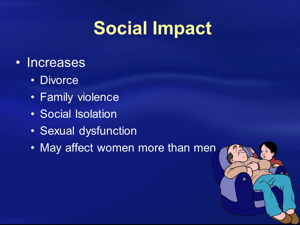 Social Impact Increases Divorce Family violence Social Isolation Sexual dysfunction May affect women more than men