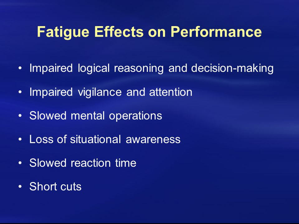Impaired logical reasoning and decision-making Impaired vigilance and attention Slowed mental operations Loss of situational awareness Slowed reaction time Short cuts Fatigue Effects on Performance