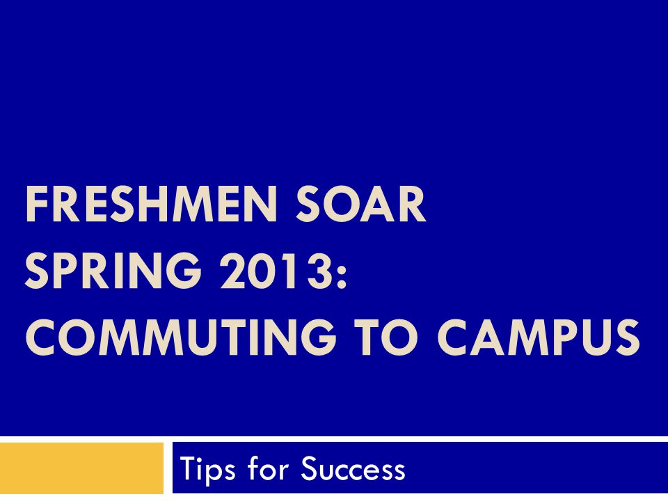 FRESHMEN SOAR SPRING 2013: COMMUTING TO CAMPUS Tips for Success