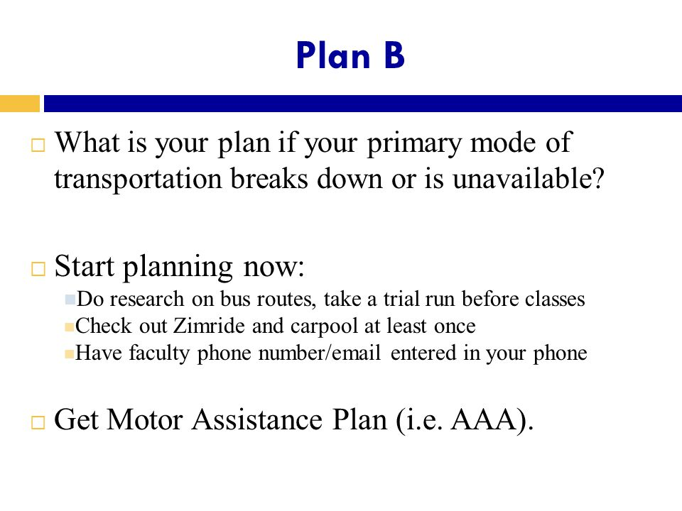 Plan B  What is your plan if your primary mode of transportation breaks down or is unavailable.