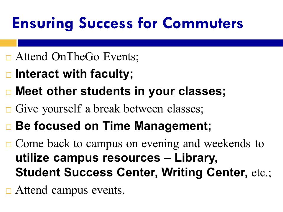 Ensuring Success for Commuters  Attend OnTheGo Events;  Interact with faculty;  Meet other students in your classes;  Give yourself a break between classes;  Be focused on Time Management;  Come back to campus on evening and weekends to utilize campus resources – Library, Student Success Center, Writing Center, etc.;  Attend campus events.