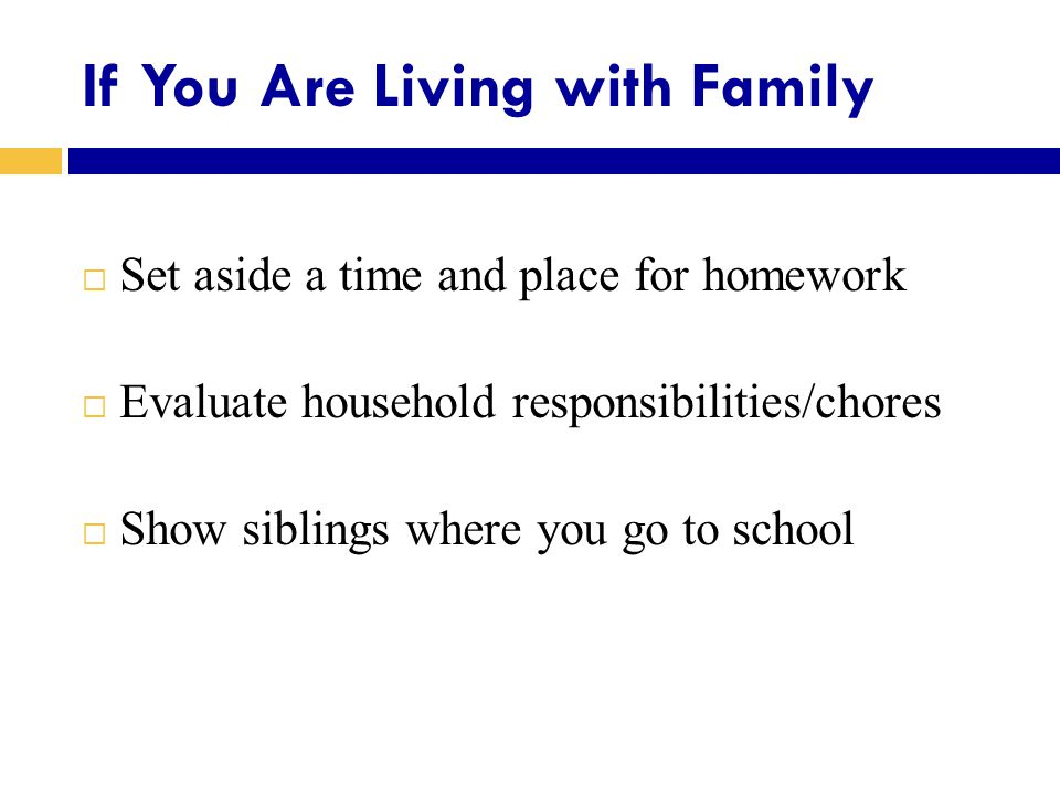If You Are Living with Family  Set aside a time and place for homework  Evaluate household responsibilities/chores  Show siblings where you go to school