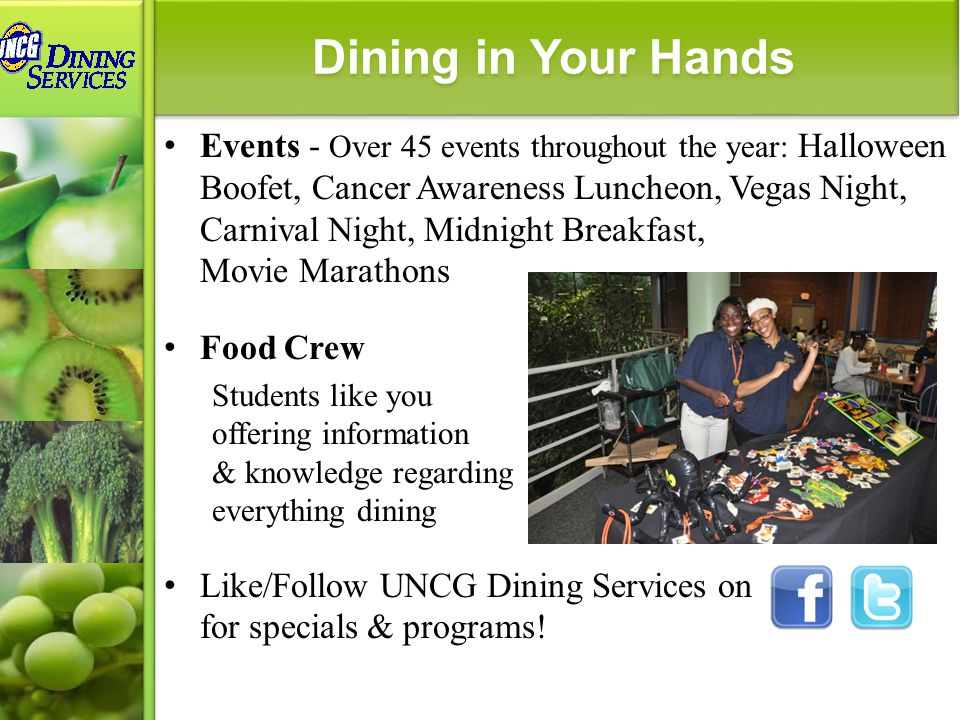 Events - Over 45 events throughout the year: Halloween Boofet, Cancer Awareness Luncheon, Vegas Night, Carnival Night, Midnight Breakfast, Movie Marathons Food Crew Students like you offering information & knowledge regarding everything dining Like/Follow UNCG Dining Services on for specials & programs.