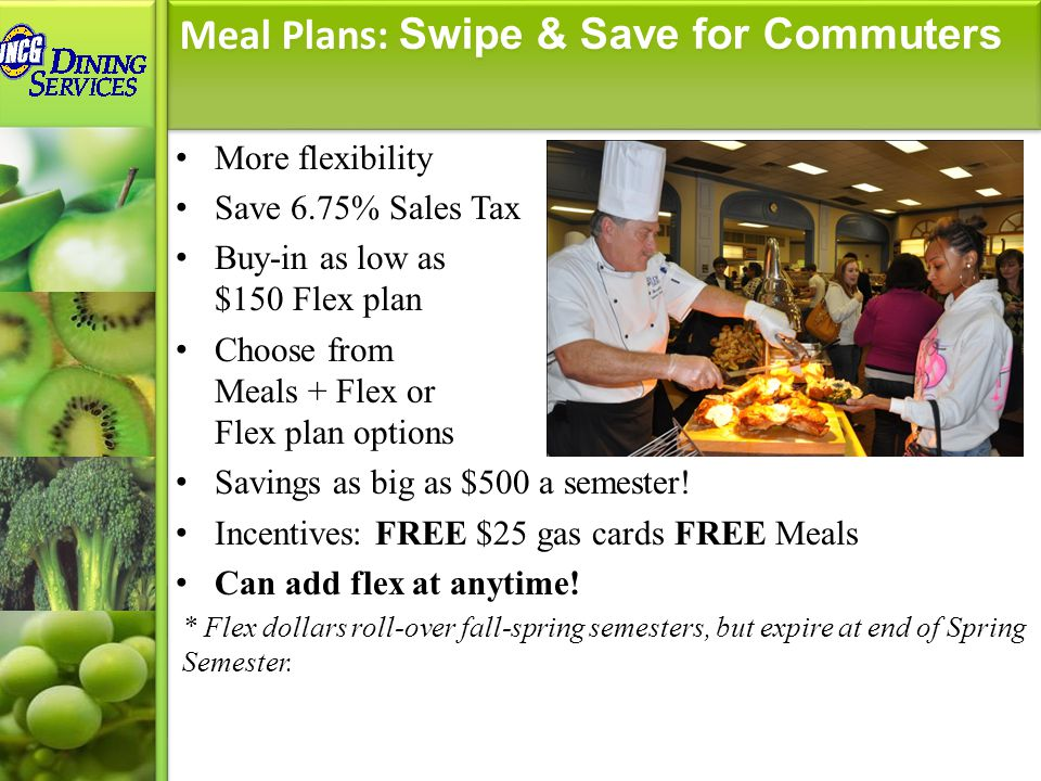 More flexibility Save 6.75% Sales Tax Buy-in as low as $150 Flex plan Choose from Meals + Flex or Flex plan options Savings as big as $500 a semester.