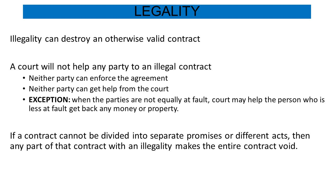 LEGALITY Illegality can destroy an otherwise valid contract A court will not help any party to an illegal contract Neither party can enforce the agree