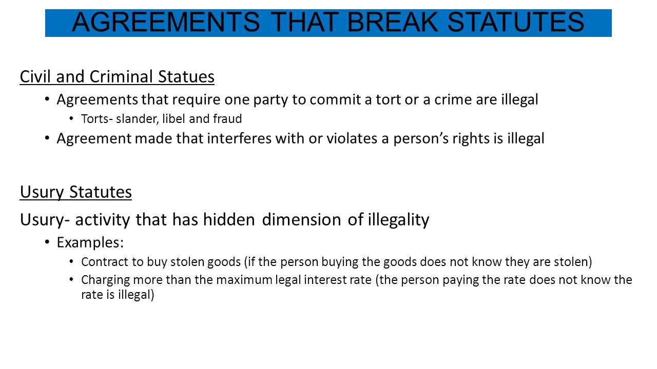 AGREEMENTS THAT BREAK STATUTES Civil and Criminal Statues Agreements that require one party to commit a tort or a crime are illegal Torts- slander, libel and fraud Agreement made that interferes with or violates a person's rights is illegal Usury Statutes Usury- activity that has hidden dimension of illegality Examples: Contract to buy stolen goods (if the person buying the goods does not know they are stolen) Charging more than the maximum legal interest rate (the person paying the rate does not know the rate is illegal)