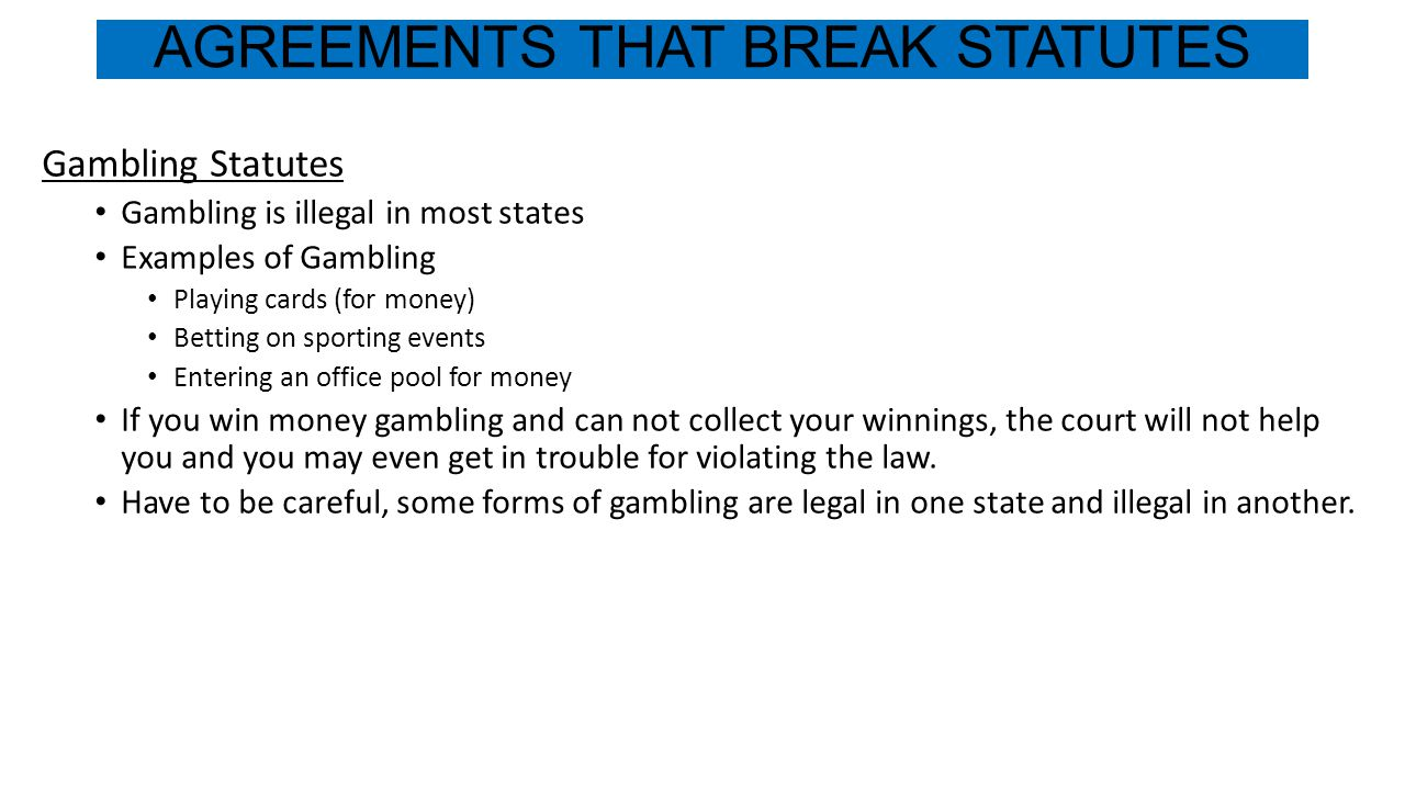 AGREEMENTS THAT BREAK STATUTES Gambling Statutes Gambling is illegal in most states Examples of Gambling Playing cards (for money) Betting on sporting events Entering an office pool for money If you win money gambling and can not collect your winnings, the court will not help you and you may even get in trouble for violating the law.