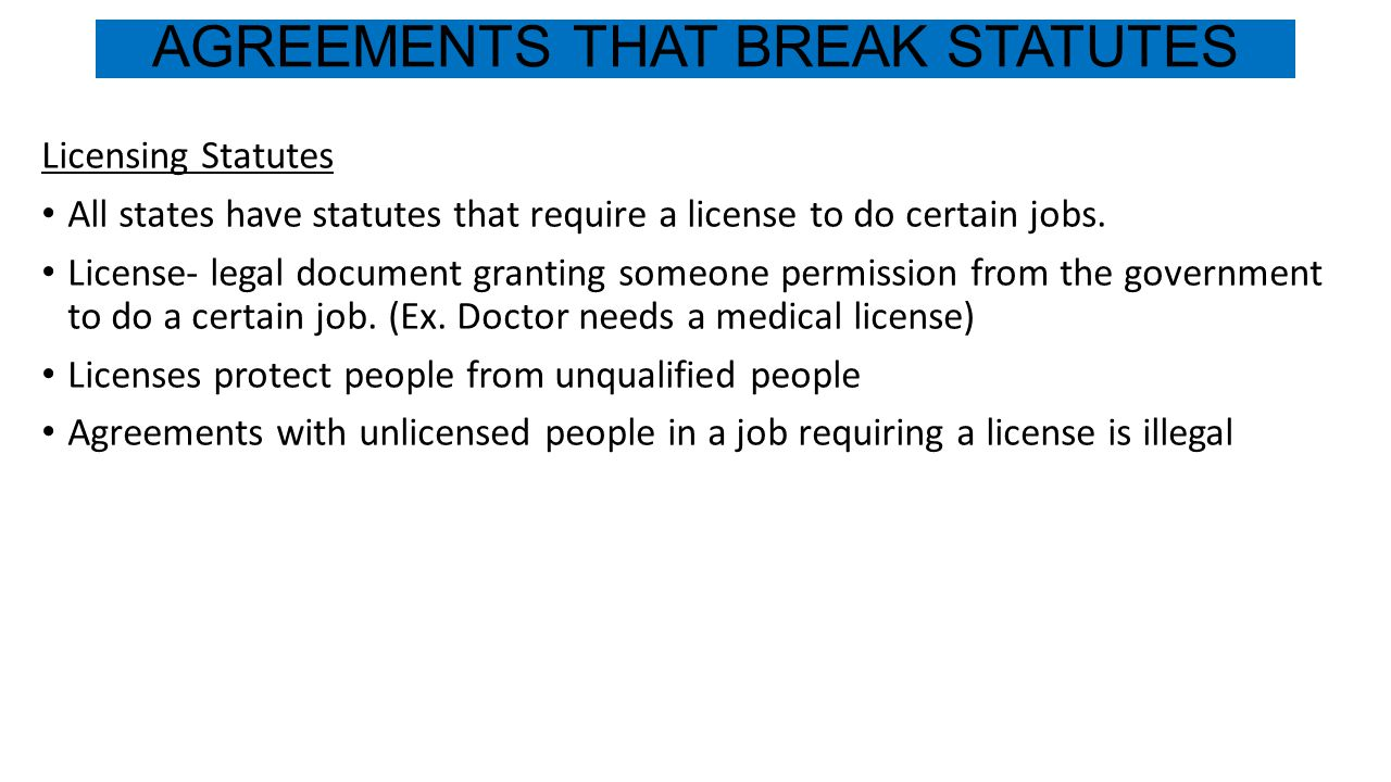 AGREEMENTS THAT BREAK STATUTES Licensing Statutes All states have statutes that require a license to do certain jobs. License- legal document granting