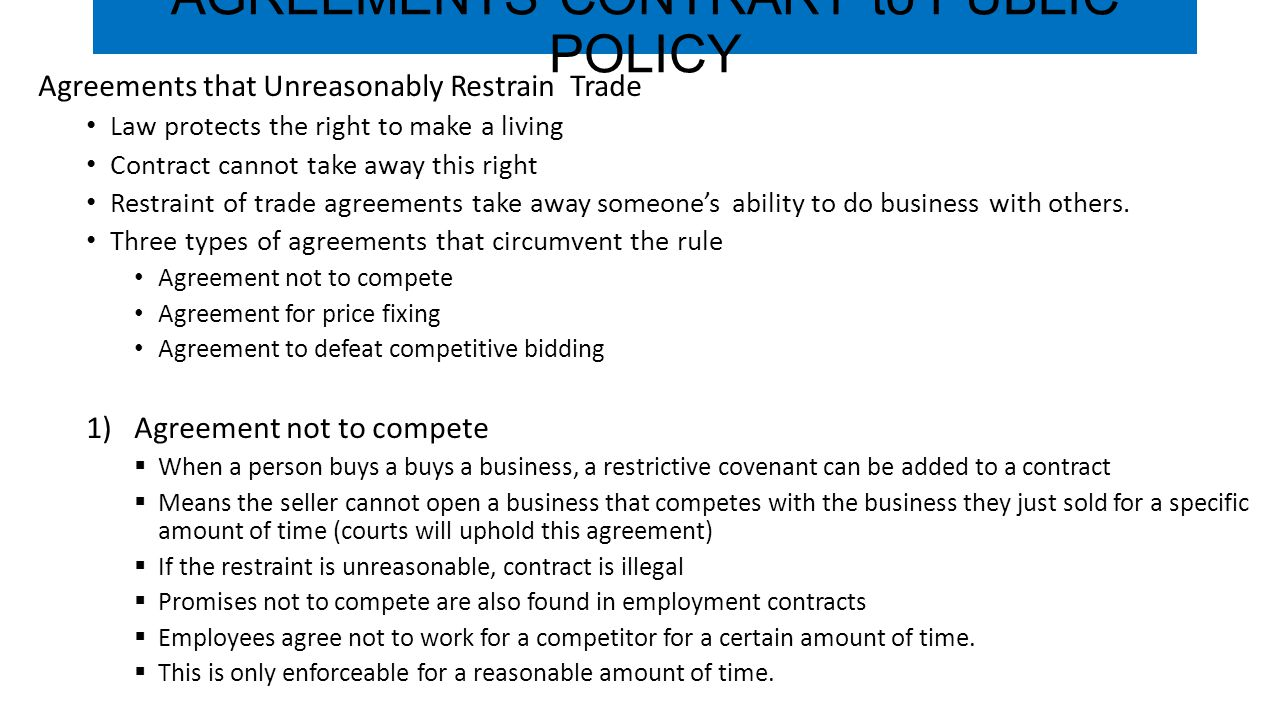 AGREEMENTS CONTRARY to PUBLIC POLICY Agreements that Unreasonably Restrain Trade Law protects the right to make a living Contract cannot take away this right Restraint of trade agreements take away someone's ability to do business with others.