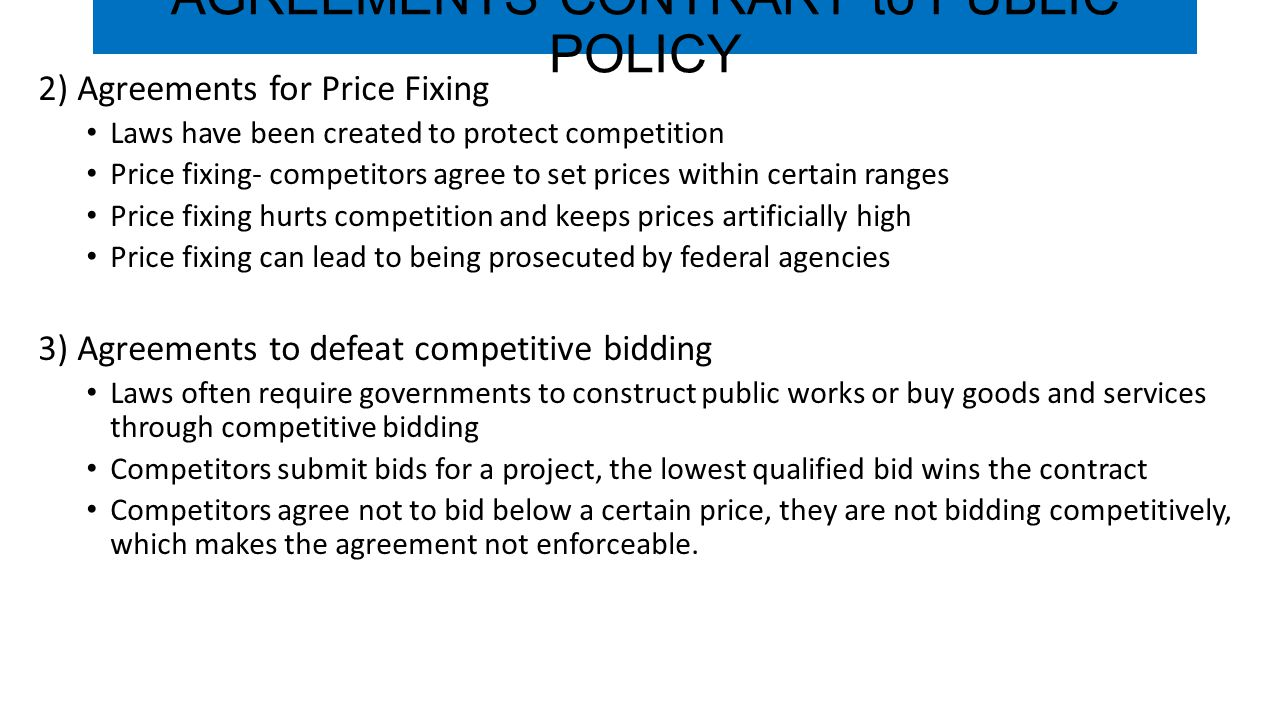 AGREEMENTS CONTRARY to PUBLIC POLICY 2) Agreements for Price Fixing Laws have been created to protect competition Price fixing- competitors agree to s