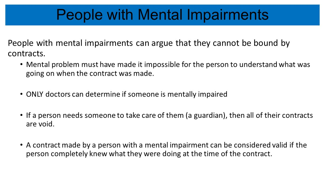 People with Mental Impairments People with mental impairments can argue that they cannot be bound by contracts. Mental problem must have made it impos