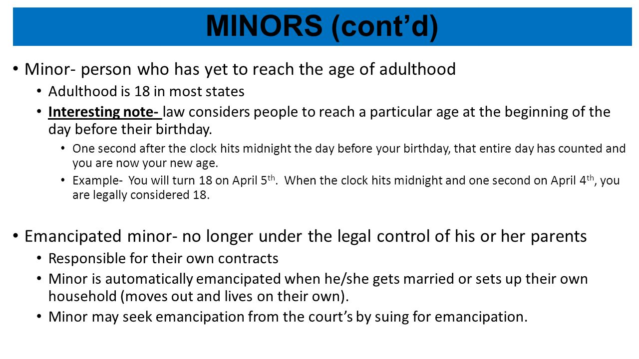 MINORS (cont'd) Minor- person who has yet to reach the age of adulthood Adulthood is 18 in most states Interesting note- law considers people to reach a particular age at the beginning of the day before their birthday.