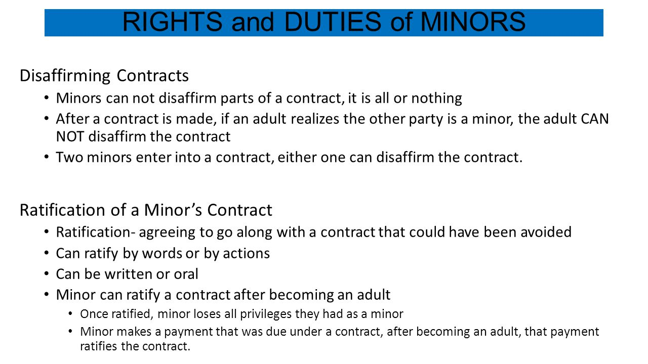 RIGHTS and DUTIES of MINORS Disaffirming Contracts Minors can not disaffirm parts of a contract, it is all or nothing After a contract is made, if an adult realizes the other party is a minor, the adult CAN NOT disaffirm the contract Two minors enter into a contract, either one can disaffirm the contract.