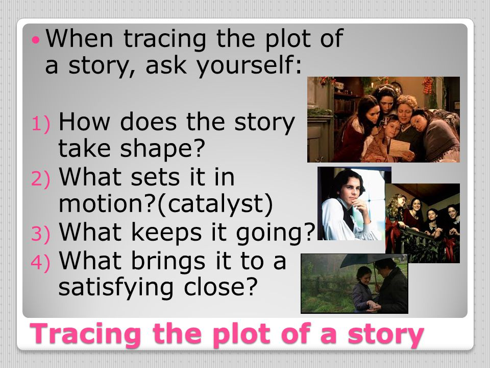 Tracing the plot of a story When tracing the plot of a story, ask yourself: 1) How does the story take shape? 2) What sets it in motion?(catalyst) 3)