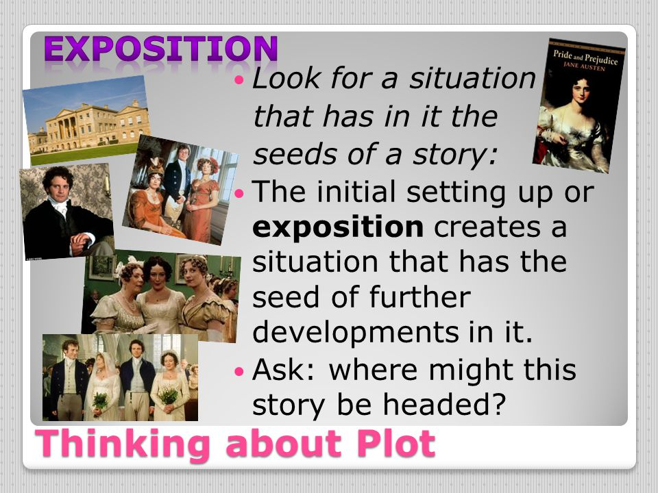Thinking about Plot Look for a situation that has in it the seeds of a story: The initial setting up or exposition creates a situation that has the se