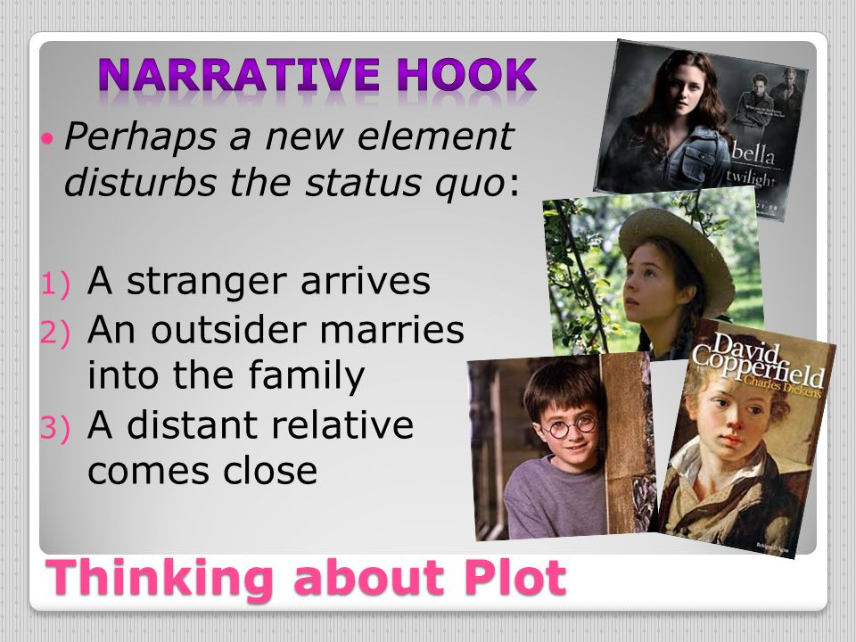 Thinking about Plot Perhaps a new element disturbs the status quo: 1) A stranger arrives 2) An outsider marries into the family 3) A distant relative