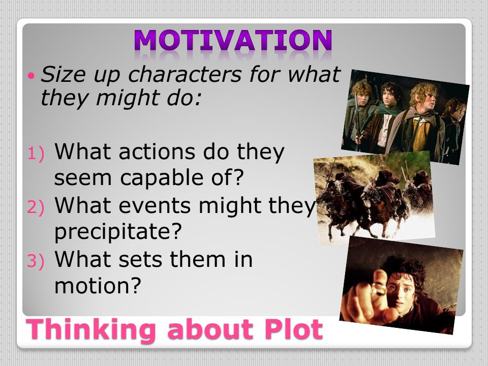 Thinking about Plot Size up characters for what they might do: 1) What actions do they seem capable of? 2) What events might they precipitate? 3) What