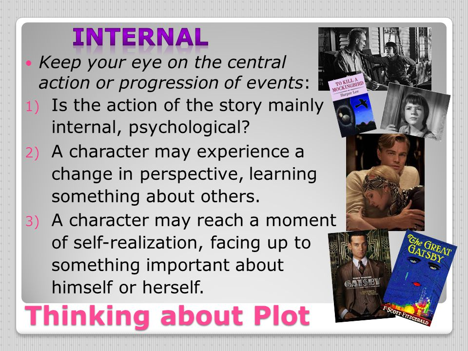 Thinking about Plot Keep your eye on the central action or progression of events: 1) Is the action of the story mainly internal, psychological? 2) A c