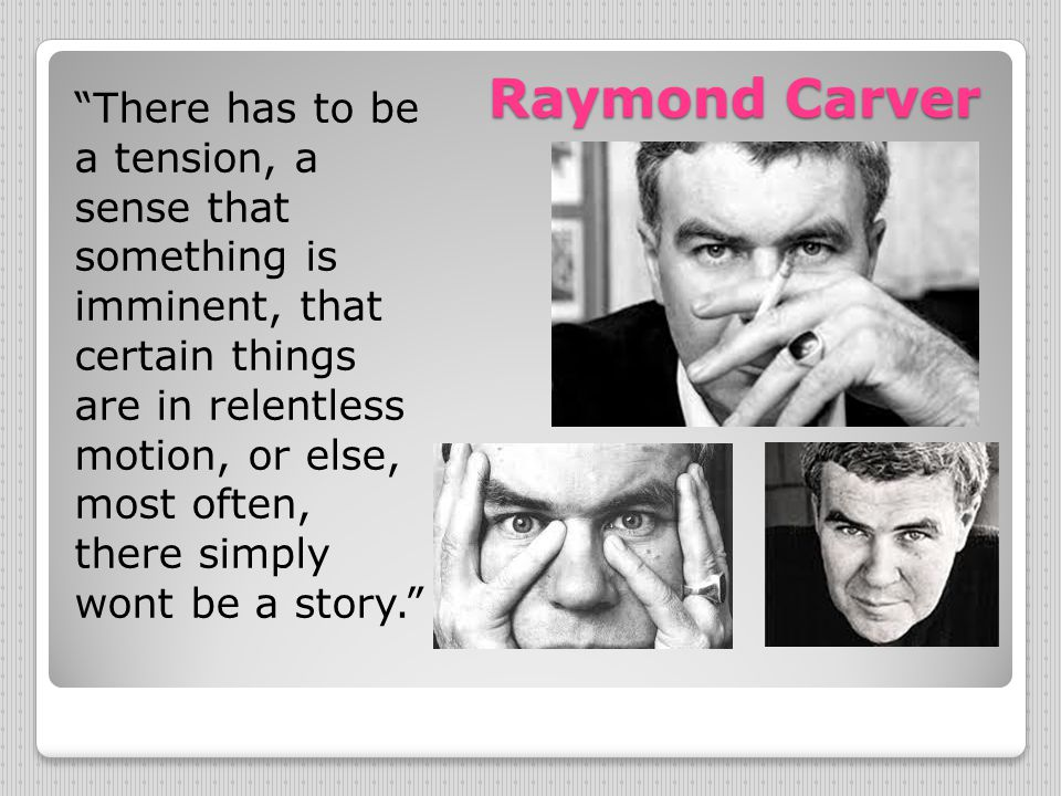 "Raymond Carver ""There has to be a tension, a sense that something is imminent, that certain things are in relentless motion, or else, most often, ther"