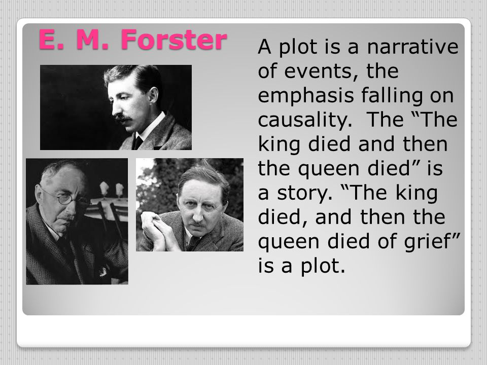 "E. M. Forster A plot is a narrative of events, the emphasis falling on causality. The ""The king died and then the queen died"" is a story. ""The king di"
