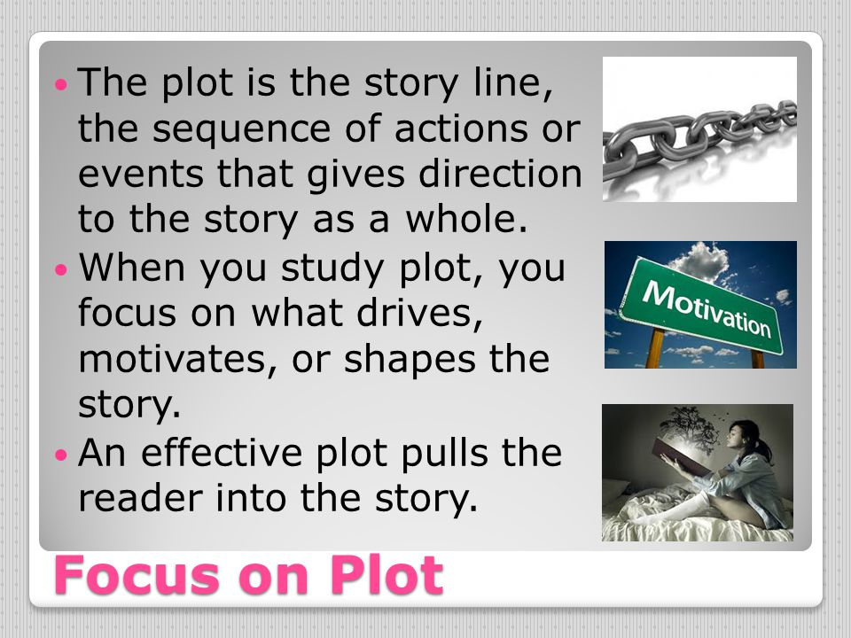 Focus on Plot The plot is the story line, the sequence of actions or events that gives direction to the story as a whole. When you study plot, you foc