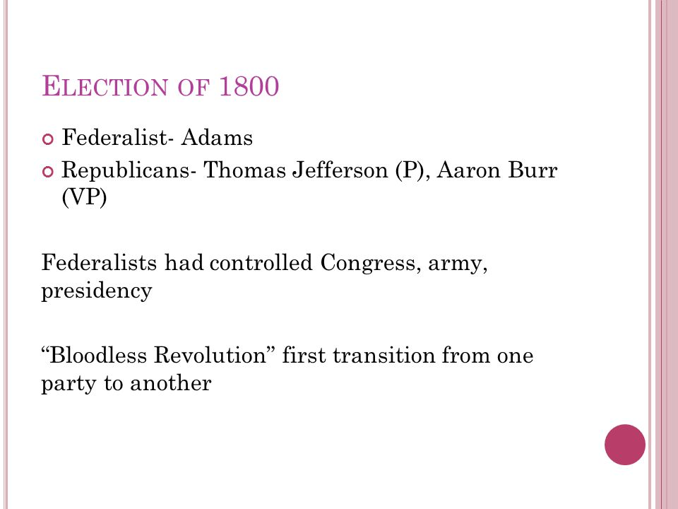 E LECTION OF 1800 Federalist- Adams Republicans- Thomas Jefferson (P), Aaron Burr (VP) Federalists had controlled Congress, army, presidency Bloodless Revolution first transition from one party to another