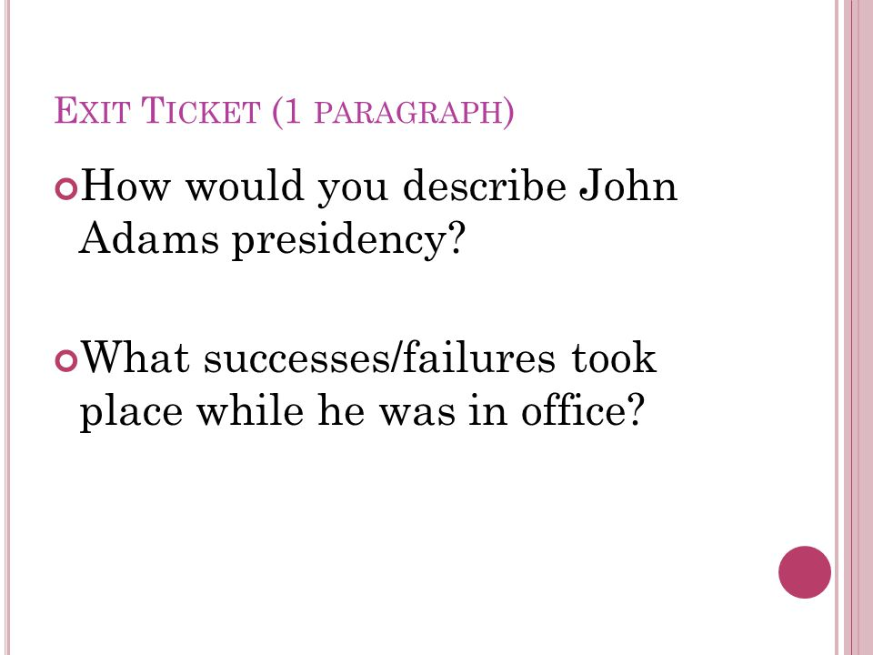 E XIT T ICKET (1 PARAGRAPH ) How would you describe John Adams presidency.