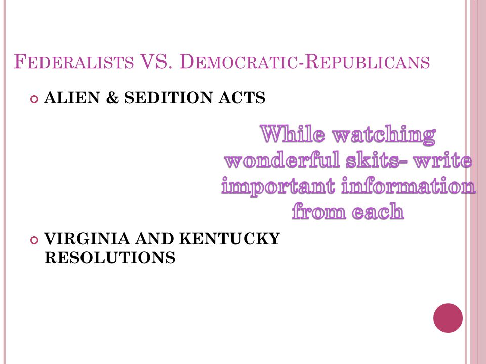 F EDERALISTS VS. D EMOCRATIC -R EPUBLICANS ALIEN & SEDITION ACTS VIRGINIA AND KENTUCKY RESOLUTIONS