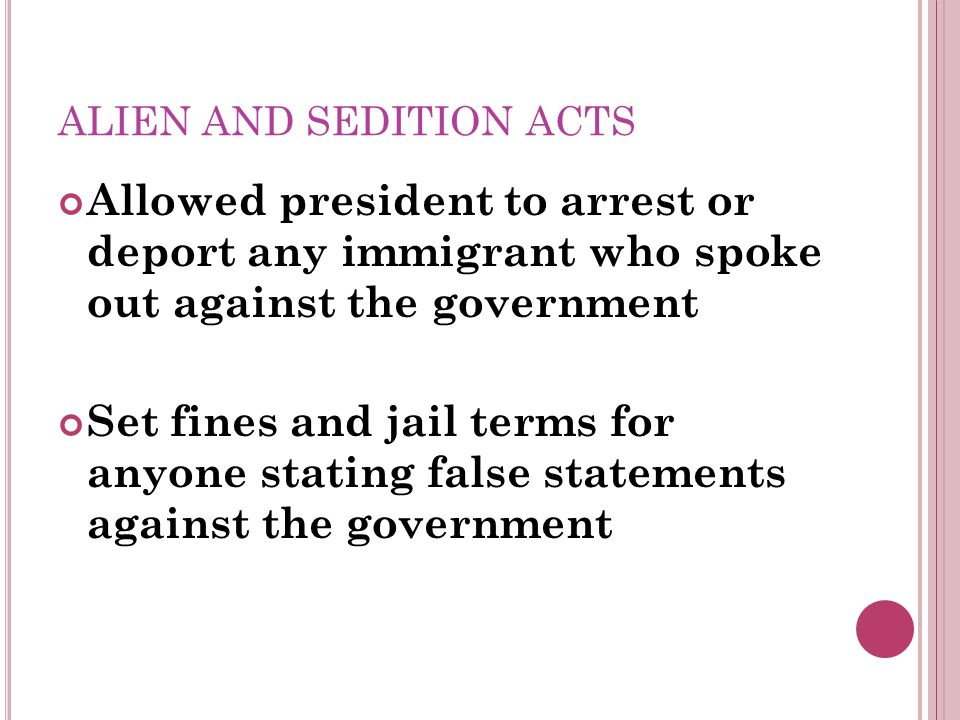 ALIEN AND SEDITION ACTS Allowed president to arrest or deport any immigrant who spoke out against the government Set fines and jail terms for anyone stating false statements against the government