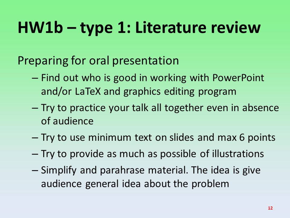 HW1b – type 1: Literature review Preparing for oral presentation – Find out who is good in working with PowerPoint and/or LaTeX and graphics editing program – Try to practice your talk all together even in absence of audience – Try to use minimum text on slides and max 6 points – Try to provide as much as possible of illustrations – Simplify and parahrase material.