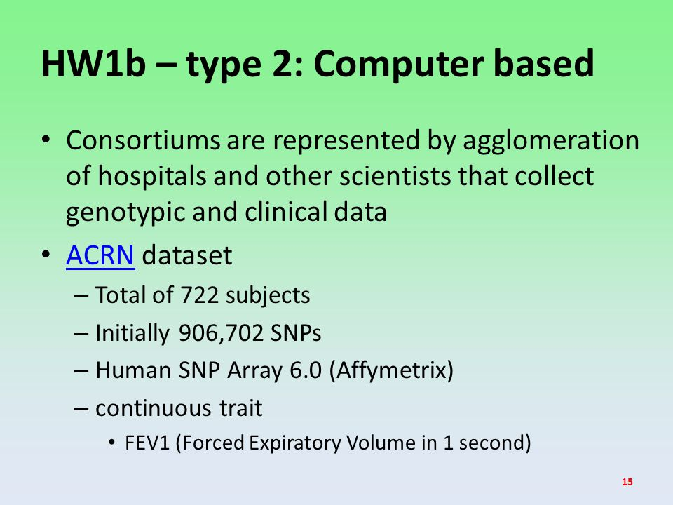 HW1b – type 2: Computer based Consortiums are represented by agglomeration of hospitals and other scientists that collect genotypic and clinical data ACRN dataset ACRN – Total of 722 subjects – Initially 906,702 SNPs – Human SNP Array 6.0 (Affymetrix) – continuous trait FEV1 (Forced Expiratory Volume in 1 second) 15