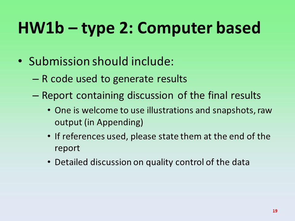 HW1b – type 2: Computer based Submission should include: – R code used to generate results – Report containing discussion of the final results One is welcome to use illustrations and snapshots, raw output (in Appending) If references used, please state them at the end of the report Detailed discussion on quality control of the data 19