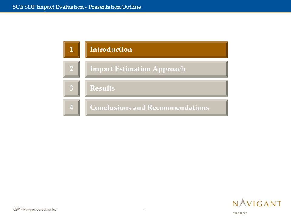 1 ©2014 Navigant Consulting, Inc. 3Results 2Impact Estimation Approach 1Introduction SCE SDP Impact Evaluation » Presentation Outline 4Conclusions and