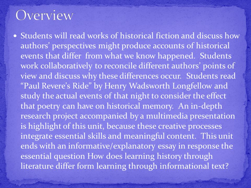 Students will read works of historical fiction and discuss how authors' perspectives might produce accounts of historical events that differ from what we know happened.