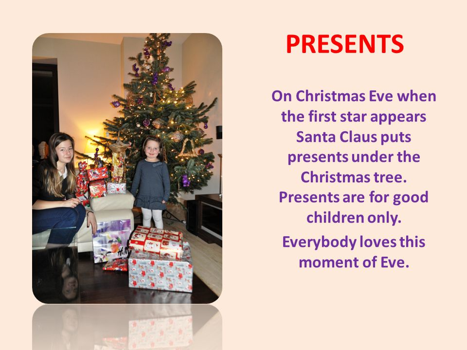 PRESENTS On Christmas Eve when the first star appears Santa Claus puts presents under the Christmas tree. Presents are for good children only. Everybo