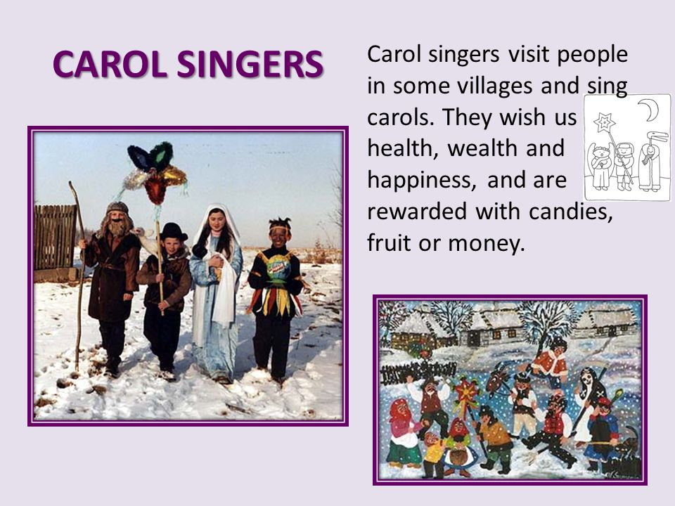 CAROL SINGERS Carol singers visit people in some villages and sing carols. They wish us health, wealth and happiness, and are rewarded with candies, f