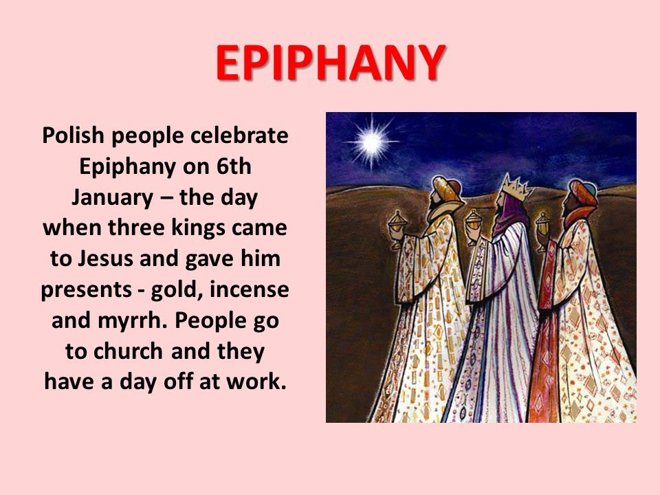 EPIPHANY Polish people celebrate Epiphany on 6th January – the day when three kings came to Jesus and gave him presents - gold, incense and myrrh. Peo