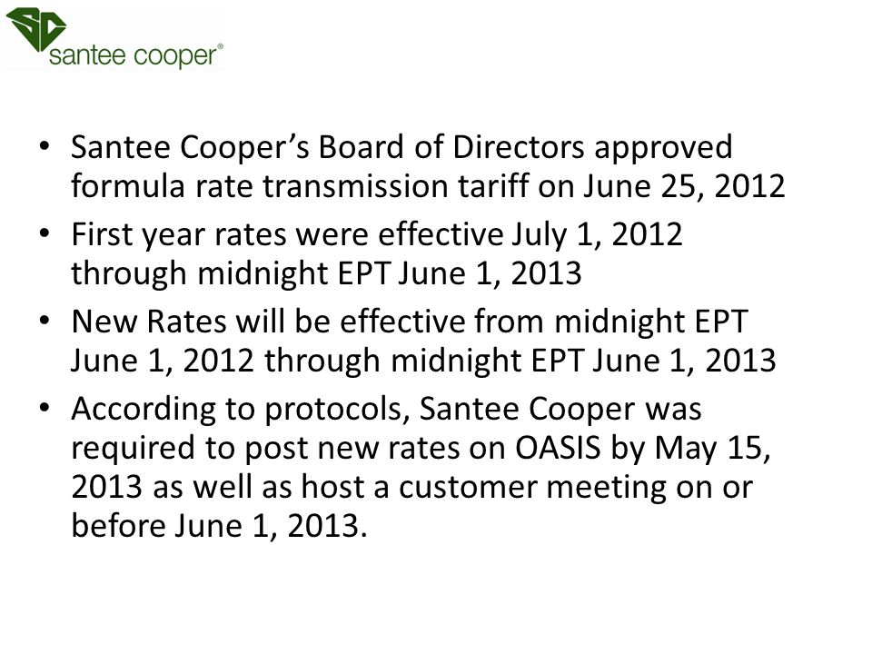 Santee Cooper's Board of Directors approved formula rate transmission tariff on June 25, 2012 First year rates were effective July 1, 2012 through midnight EPT June 1, 2013 New Rates will be effective from midnight EPT June 1, 2012 through midnight EPT June 1, 2013 According to protocols, Santee Cooper was required to post new rates on OASIS by May 15, 2013 as well as host a customer meeting on or before June 1, 2013.