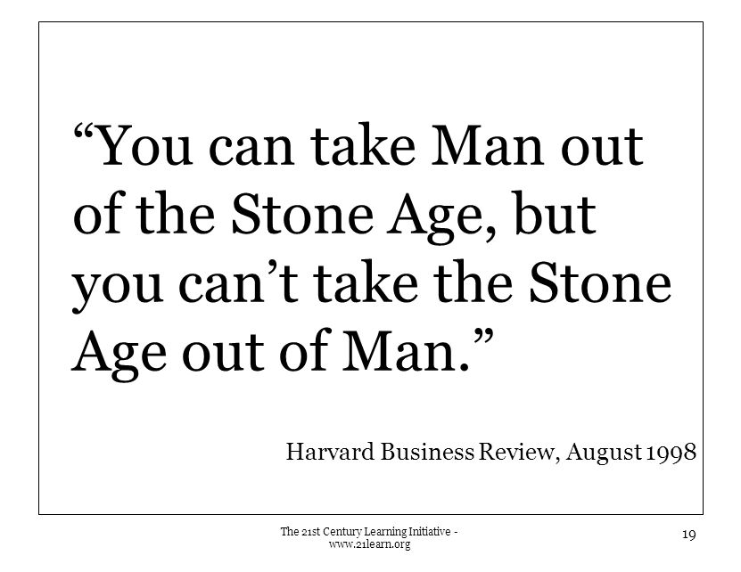 You can take Man out of the Stone Age, but you can't take the Stone Age out of Man. Harvard Business Review, August 1998 The 21st Century Learning Initiative - www.21learn.org 19