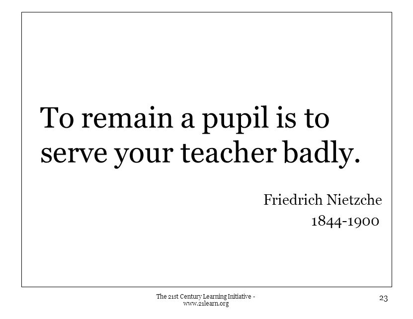 To remain a pupil is to serve your teacher badly.
