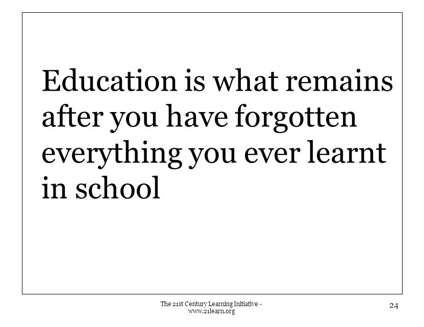 Education is what remains after you have forgotten everything you ever learnt in school The 21st Century Learning Initiative - www.21learn.org 24