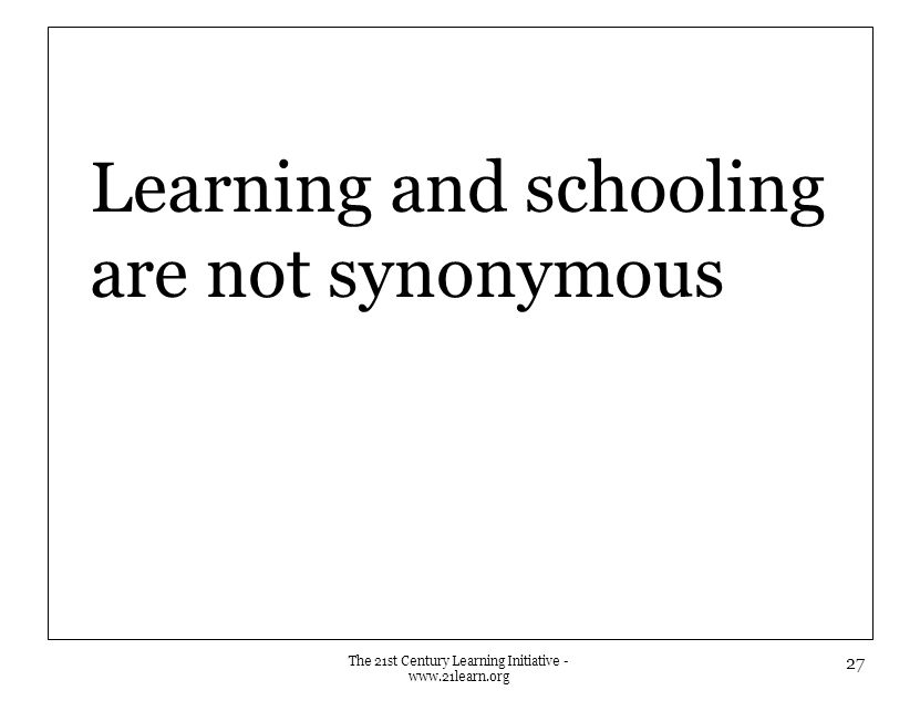 Learning and schooling are not synonymous The 21st Century Learning Initiative - www.21learn.org 27