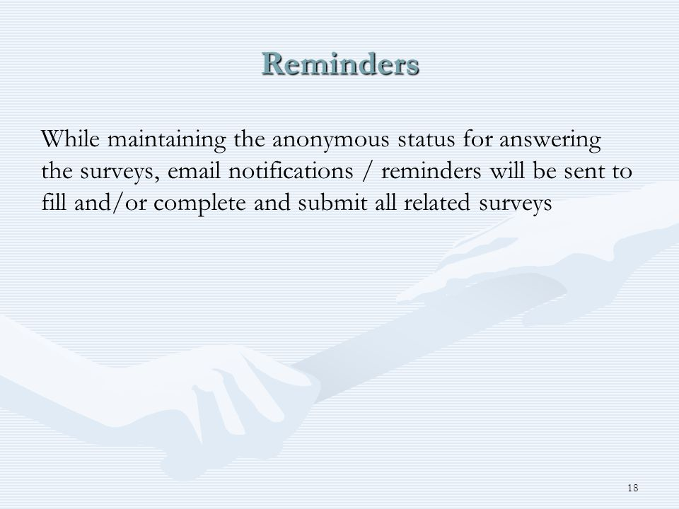 Reminders While maintaining the anonymous status for answering the surveys, email notifications / reminders will be sent to fill and/or complete and submit all related surveys 18