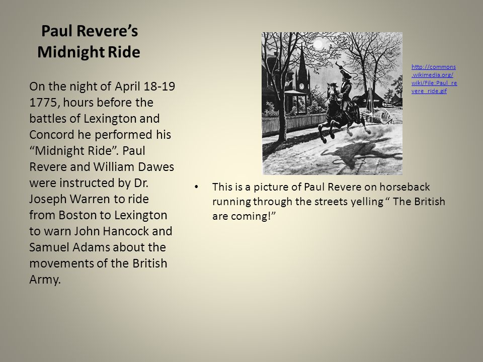 Paul Revere's Midnight Ride This is a picture of Paul Revere on horseback running through the streets yelling The British are coming! On the night of April 18-19 1775, hours before the battles of Lexington and Concord he performed his Midnight Ride .