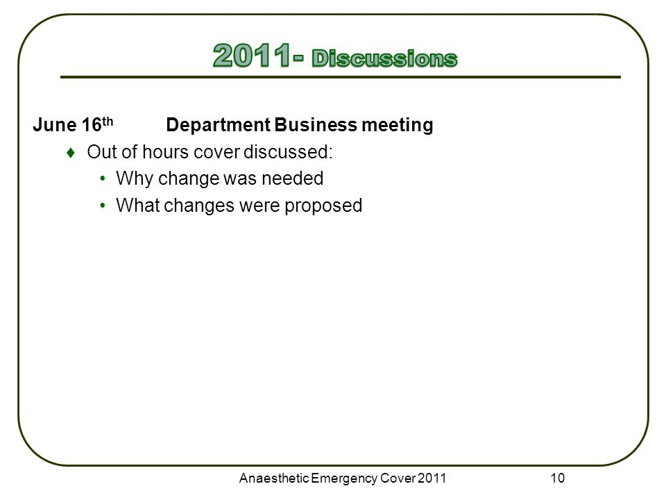 June 16 th Department Business meeting ♦Out of hours cover discussed: Why change was needed What changes were proposed Anaesthetic Emergency Cover 201