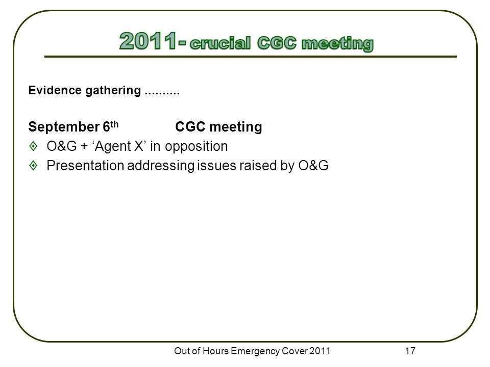 Evidence gathering.......... September 6 th CGC meeting  O&G + 'Agent X' in opposition  Presentation addressing issues raised by O&G Out of Hours Em