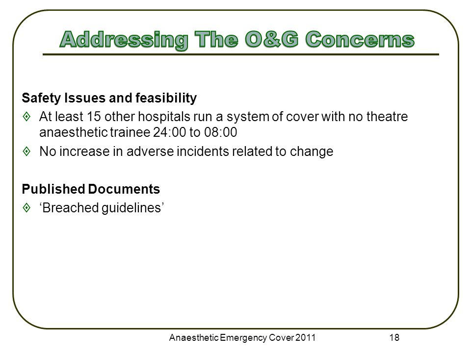Anaesthetic Emergency Cover 2011 18 Safety Issues and feasibility  At least 15 other hospitals run a system of cover with no theatre anaesthetic trainee 24:00 to 08:00  No increase in adverse incidents related to change Published Documents  'Breached guidelines'