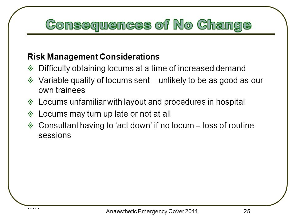 Risk Management Considerations  Difficulty obtaining locums at a time of increased demand  Variable quality of locums sent – unlikely to be as good as our own trainees  Locums unfamiliar with layout and procedures in hospital  Locums may turn up late or not at all  Consultant having to 'act down' if no locum – loss of routine sessions.....