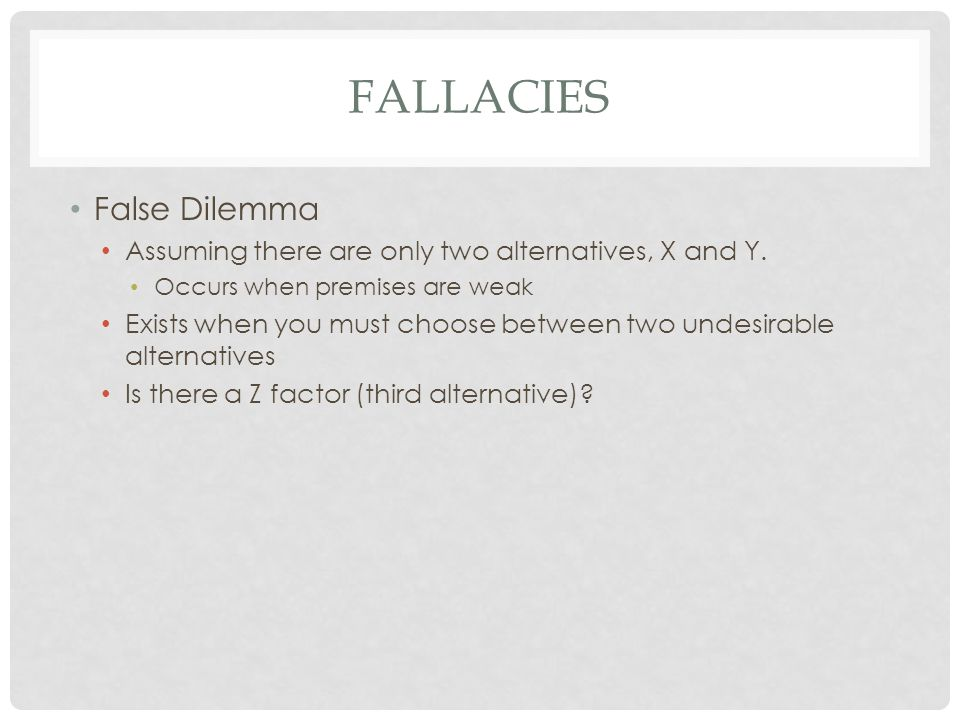 FALLACIES False Dilemma Assuming there are only two alternatives, X and Y. Occurs when premises are weak Exists when you must choose between two undes